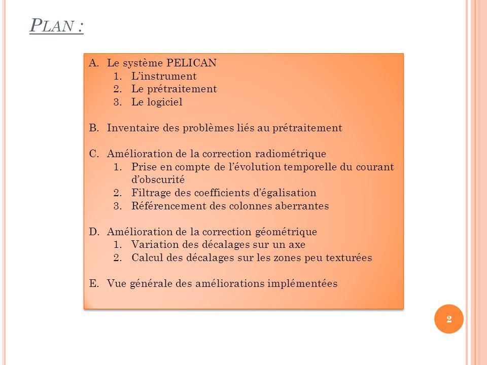 P LAN : A.Le système PELICAN 1.Linstrument 2.Le prétraitement 3.Le logiciel B.Inventaire des problèmes liés au prétraitement C.Amélioration de la corr