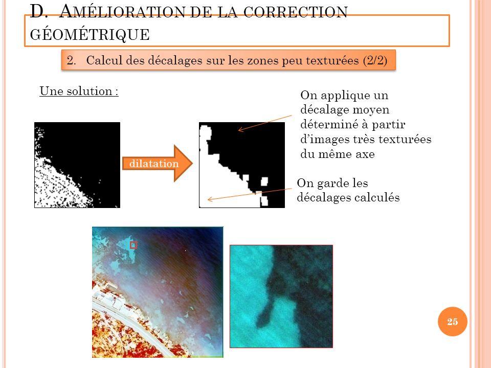 D. A MÉLIORATION DE LA CORRECTION GÉOMÉTRIQUE 2.Calcul des décalages sur les zones peu texturées (2/2) Une solution : dilatation On applique un décala