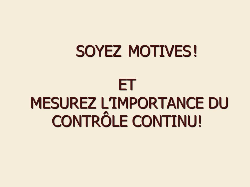 ET MESUREZ LIMPORTANCE DU CONTRÔLE CONTINU! SOYEZ MOTIVES! SOYEZ MOTIVES !