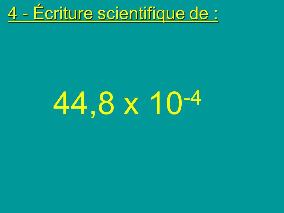 4 - Écriture scientifique de : 44,8 x 10 -4