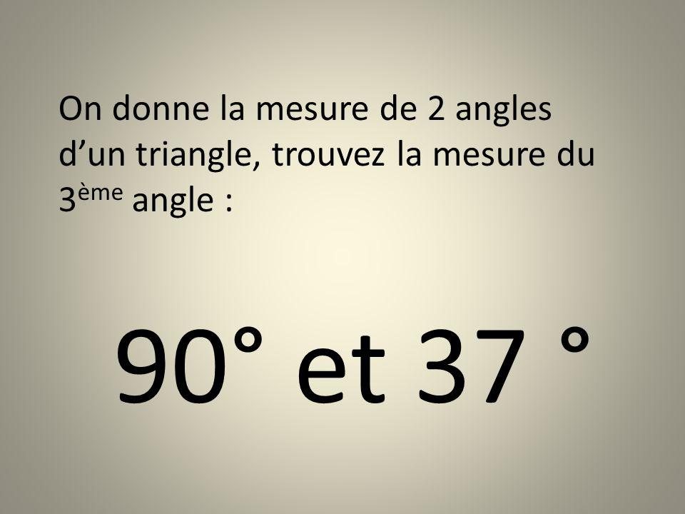 On donne la mesure de 2 angles dun triangle, trouvez la mesure du 3 ème angle : 90° et 37 °