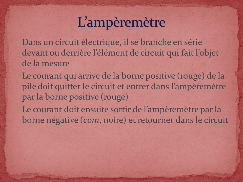 Dans un circuit électrique, il se branche en série devant ou derrière lélément de circuit qui fait lobjet de la mesure Le courant qui arrive de la bor