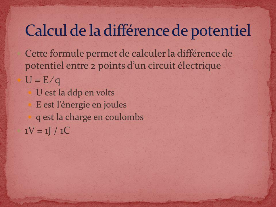 Cette formule permet de calculer la différence de potentiel entre 2 points dun circuit électrique U = E q U est la ddp en volts E est lénergie en joul