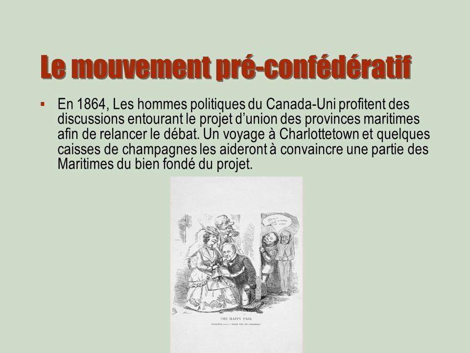 Le mouvement pré-confédératif En 1864, Les hommes politiques du Canada-Uni profitent des discussions entourant le projet dunion des provinces maritimes afin de relancer le débat.
