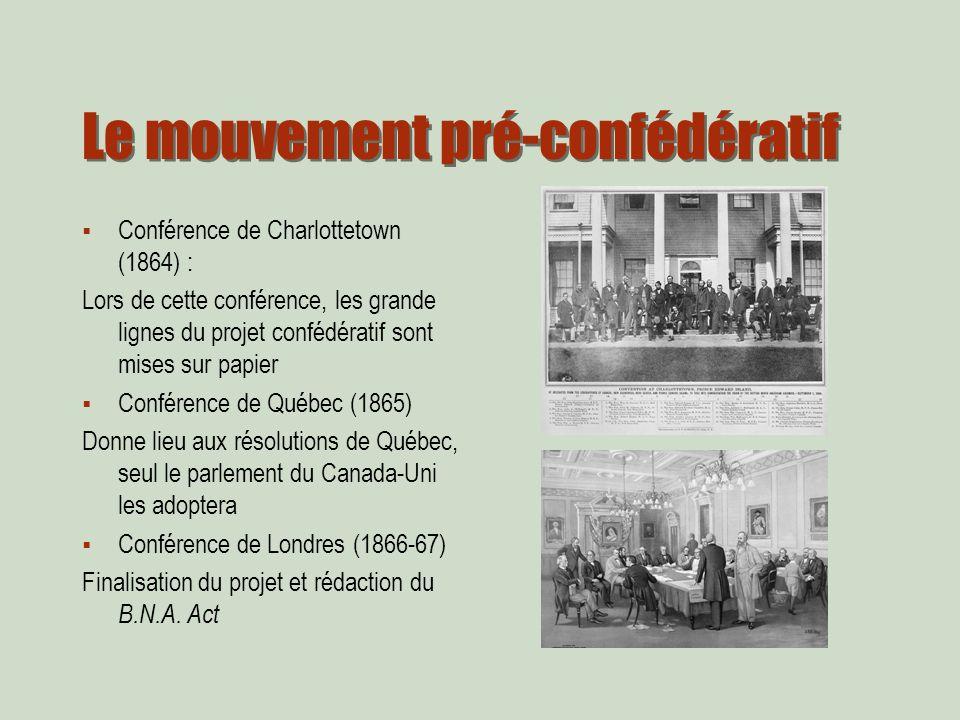 Le mouvement pré-confédératif Conférence de Charlottetown (1864) : Lors de cette conférence, les grande lignes du projet confédératif sont mises sur papier Conférence de Québec (1865) Donne lieu aux résolutions de Québec, seul le parlement du Canada-Uni les adoptera Conférence de Londres (1866-67) Finalisation du projet et rédaction du B.N.A.