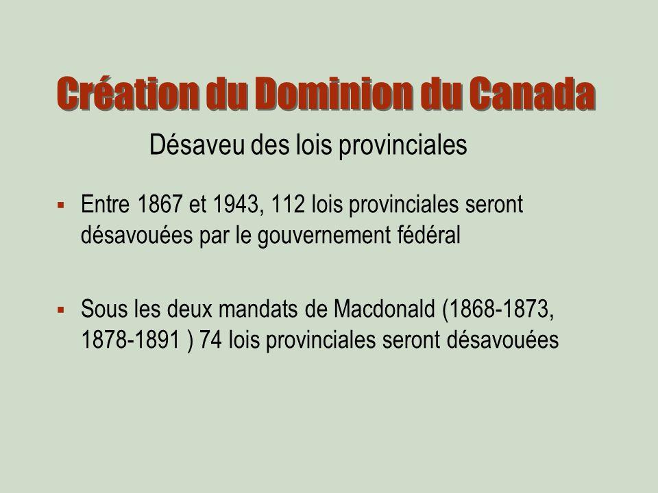 Création du Dominion du Canada Entre 1867 et 1943, 112 lois provinciales seront désavouées par le gouvernement fédéral Sous les deux mandats de Macdonald (1868-1873, 1878-1891 ) 74 lois provinciales seront désavouées Désaveu des lois provinciales