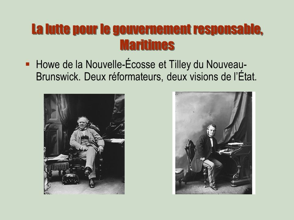 La lutte pour le gouvernement responsable, Maritimes Howe de la Nouvelle-Écosse et Tilley du Nouveau- Brunswick.