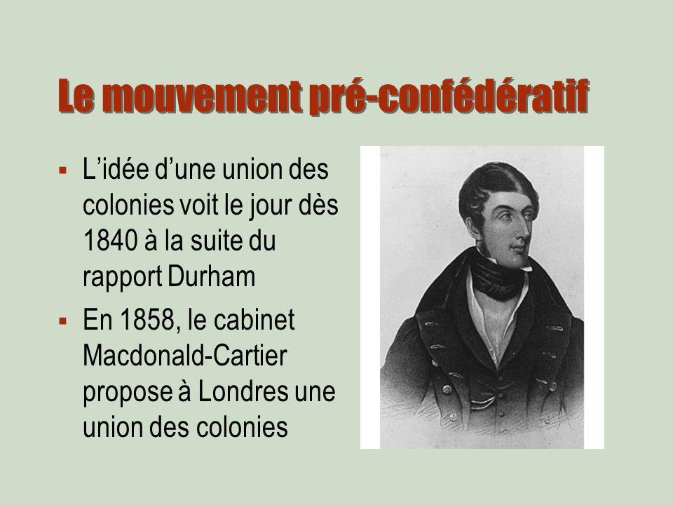 Le mouvement pré-confédératif Lidée dune union des colonies voit le jour dès 1840 à la suite du rapport Durham En 1858, le cabinet Macdonald-Cartier propose à Londres une union des colonies