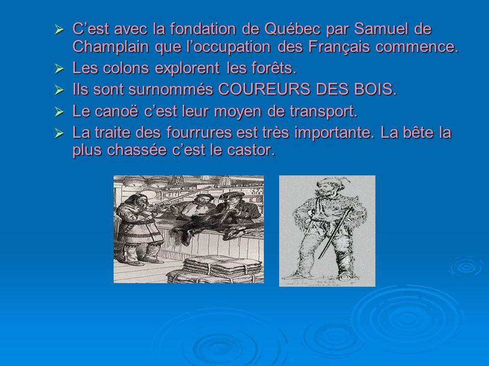 Cest avec la fondation de Québec par Samuel de Champlain que loccupation des Français commence. Cest avec la fondation de Québec par Samuel de Champla