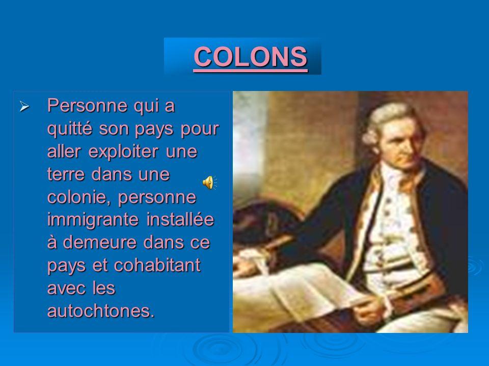 COLONS COLONS Personne qui a quitté son pays pour aller exploiter une terre dans une colonie, personne immigrante installée à demeure dans ce pays et