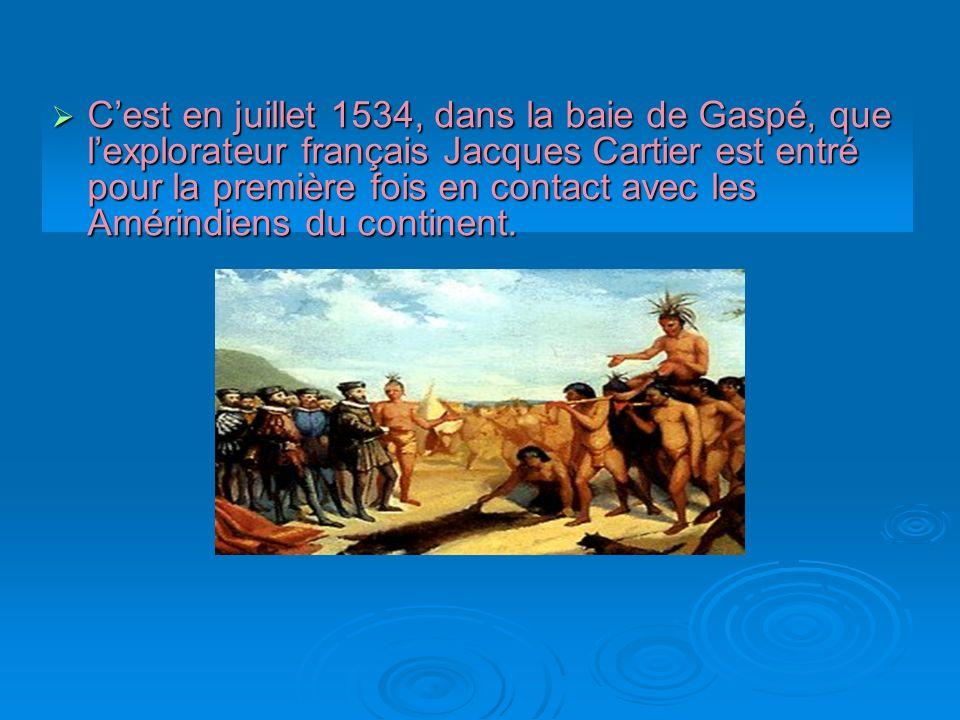 Cest en juillet 1534, dans la baie de Gaspé, que lexplorateur français Jacques Cartier est entré pour la première fois en contact avec les Amérindiens