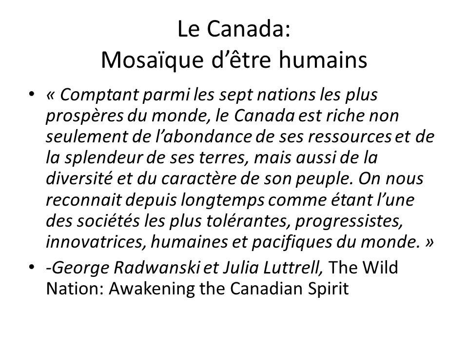 Le Canada: Mosaïque dêtre humains « Comptant parmi les sept nations les plus prospères du monde, le Canada est riche non seulement de labondance de ses ressources et de la splendeur de ses terres, mais aussi de la diversité et du caractère de son peuple.