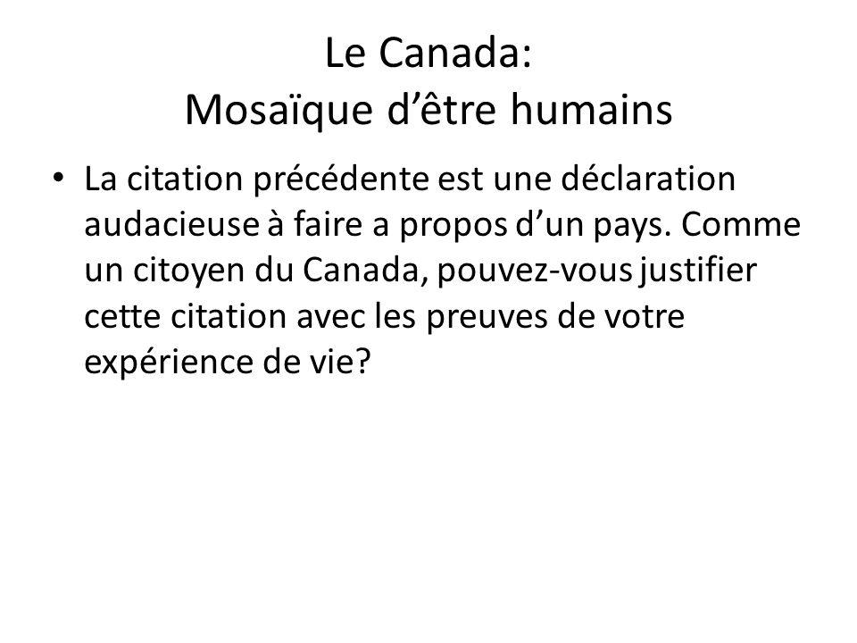 Le Canada: Mosaïque dêtre humains La citation précédente est une déclaration audacieuse à faire a propos dun pays. Comme un citoyen du Canada, pouvez-