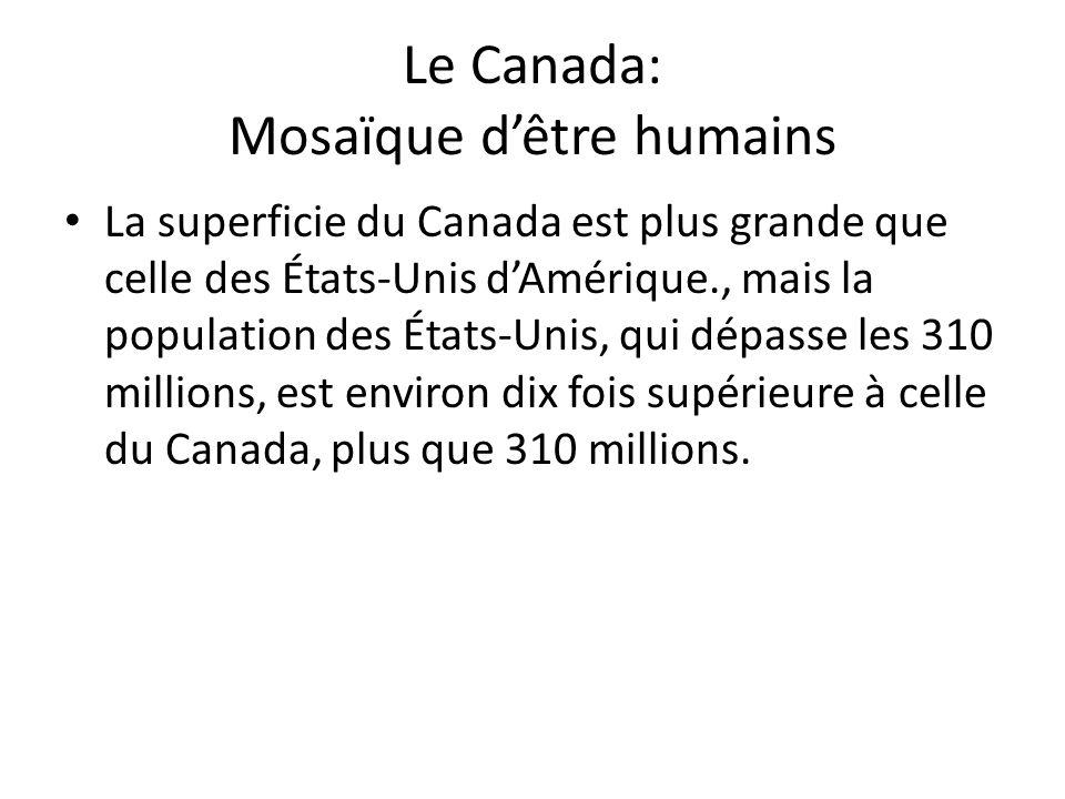 Le Canada: Mosaïque dêtre humains La superficie du Canada est plus grande que celle des États-Unis dAmérique., mais la population des États-Unis, qui dépasse les 310 millions, est environ dix fois supérieure à celle du Canada, plus que 310 millions.