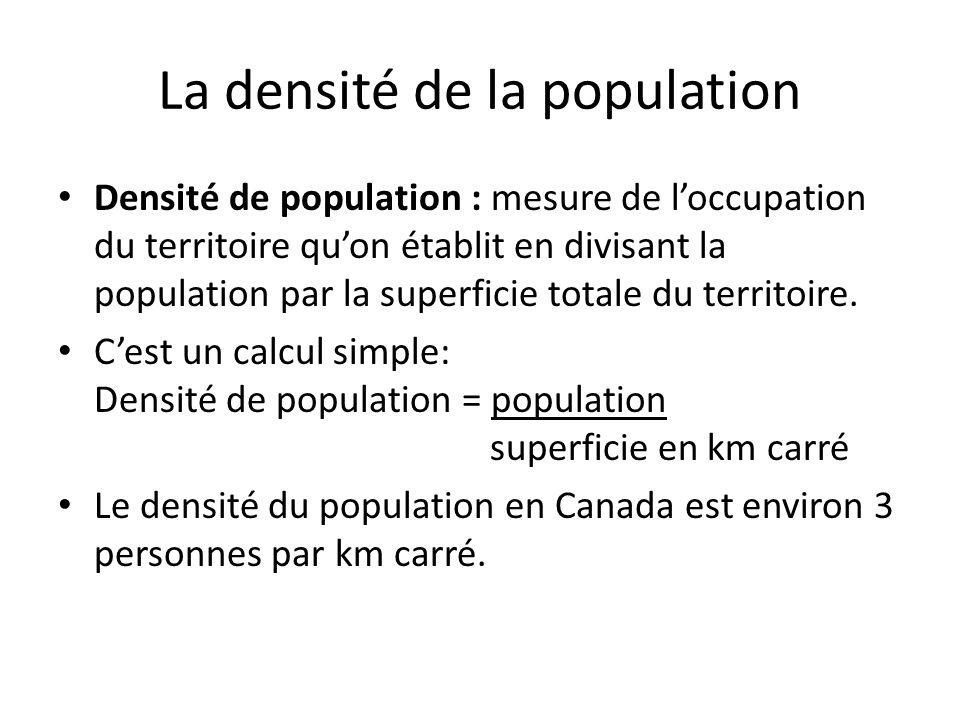 La densité de la population Densité de population : mesure de loccupation du territoire quon établit en divisant la population par la superficie total
