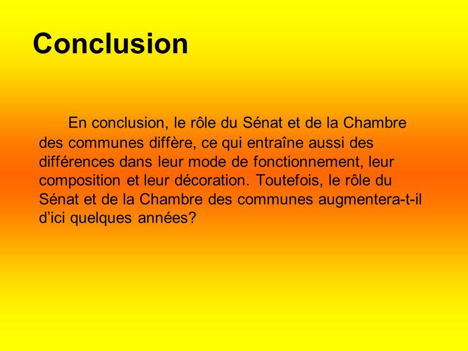 Conclusion En conclusion, le rôle du Sénat et de la Chambre des communes diffère, ce qui entraîne aussi des différences dans leur mode de fonctionnement, leur composition et leur décoration.