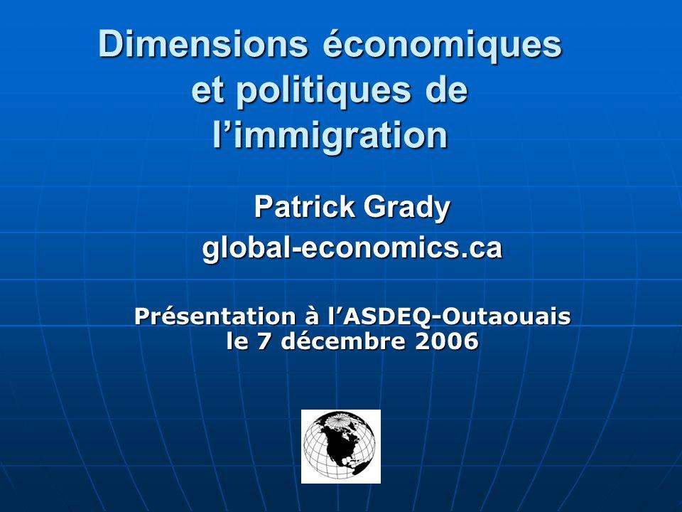 Dimensions économiques et politiques de limmigration Patrick Grady global-economics.ca Présentation à lASDEQ-Outaouais le 7 décembre 2006