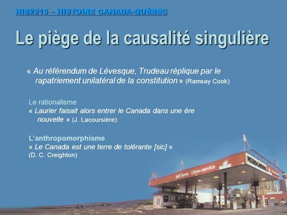 « Au référendum de Lévesque, Trudeau réplique par le rapatriement unilatéral de la constitution » (Ramsay Cook) Le piège de la causalité singulière HIS2515 – HISTOIRE CANADA-QUÉBEC Le rationalisme « Laurier faisait alors entrer le Canada dans une ère nouvelle » (J.