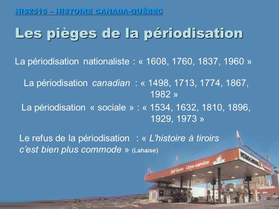 Les pièges de la périodisation HIS2515 – HISTOIRE CANADA-QUÉBEC La périodisation nationaliste : « 1608, 1760, 1837, 1960 » La périodisation canadian : « 1498, 1713, 1774, 1867, 1982 » La périodisation « sociale » : « 1534, 1632, 1810, 1896, 1929, 1973 » Le refus de la périodisation : « Lhistoire à tiroirs cest bien plus commode » (Lahaise)