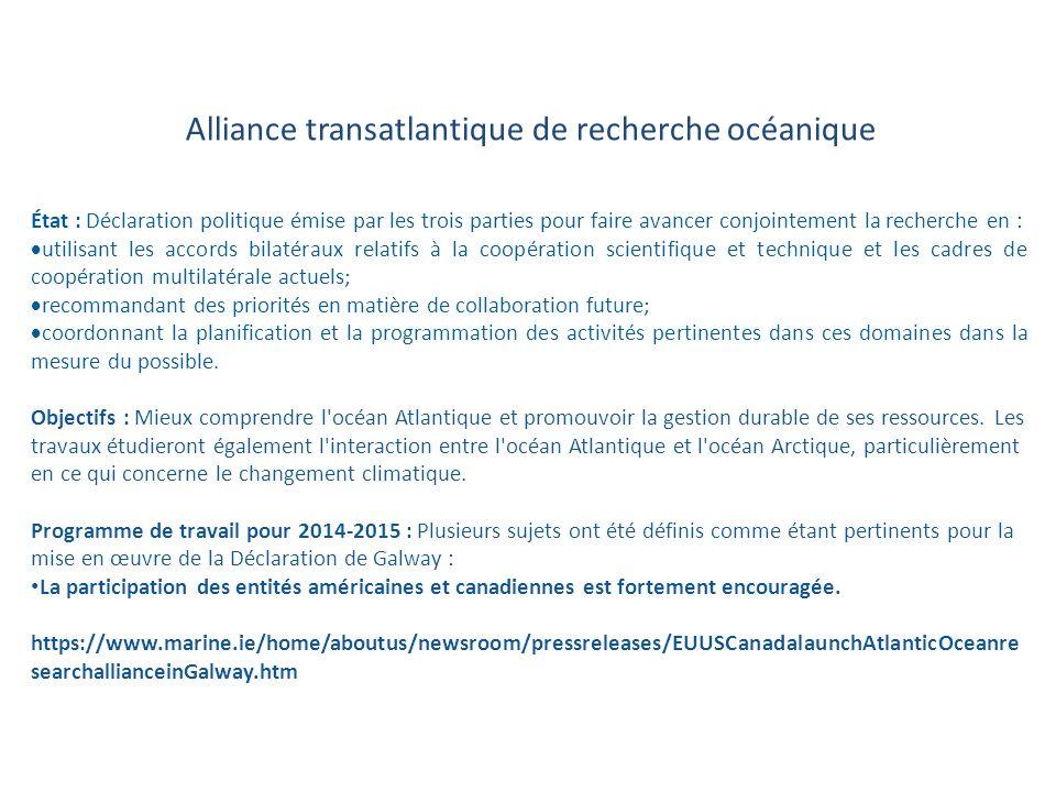 SECTEUR D INTERVENTION DE LA CROISSANCE BLEUE Plan de travail pour l exercice 2014- 2015 Alliance transatlantique de recherche océanique État : Déclaration politique émise par les trois parties pour faire avancer conjointement la recherche en : utilisant les accords bilatéraux relatifs à la coopération scientifique et technique et les cadres de coopération multilatérale actuels; recommandant des priorités en matière de collaboration future; coordonnant la planification et la programmation des activités pertinentes dans ces domaines dans la mesure du possible.