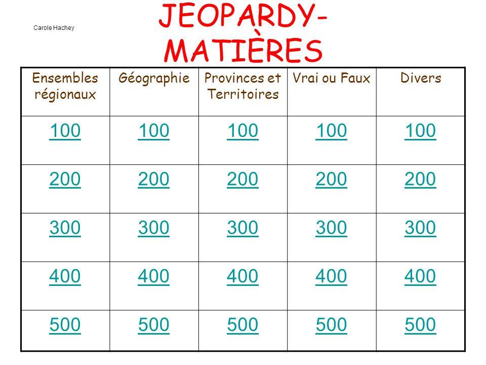 JEOPARDY- MATIÈRES Ensembles régionaux GéographieProvinces et Territoires Vrai ou FauxDivers 100 200 300 400 500 Carole Hachey