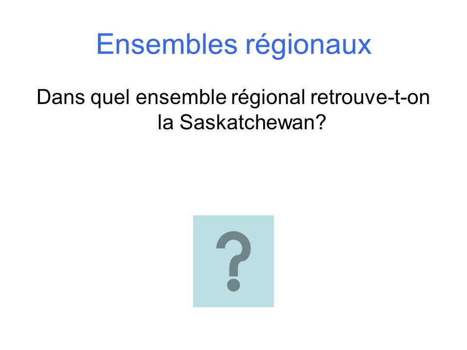 Ensembles régionaux Dans quel ensemble régional retrouve-t-on la Saskatchewan?