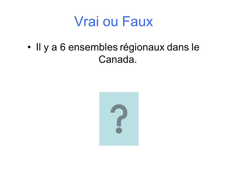 Vrai ou Faux Il y a 6 ensembles régionaux dans le Canada.