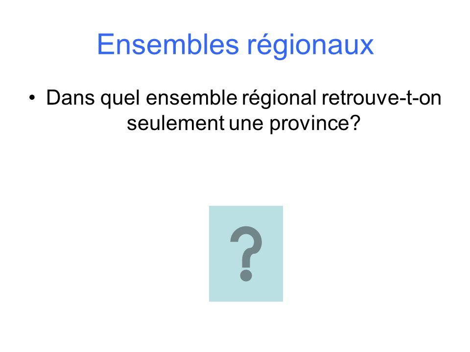 Ensembles régionaux Dans quel ensemble régional retrouve-t-on seulement une province?