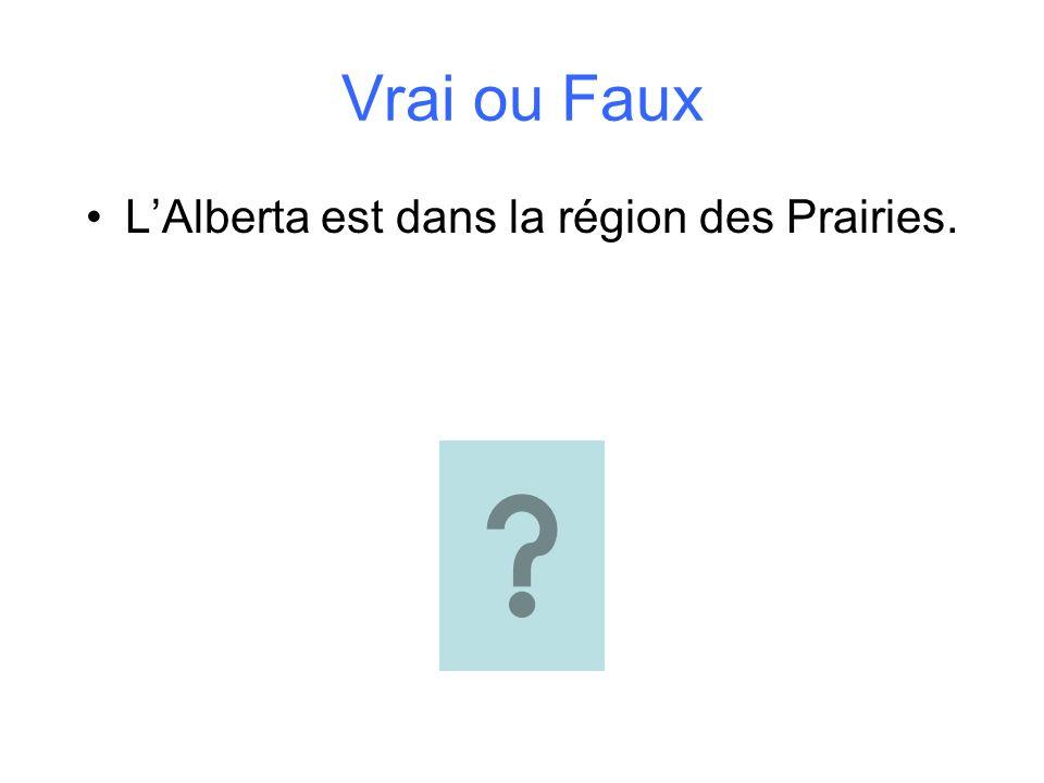 Vrai ou Faux LAlberta est dans la région des Prairies.