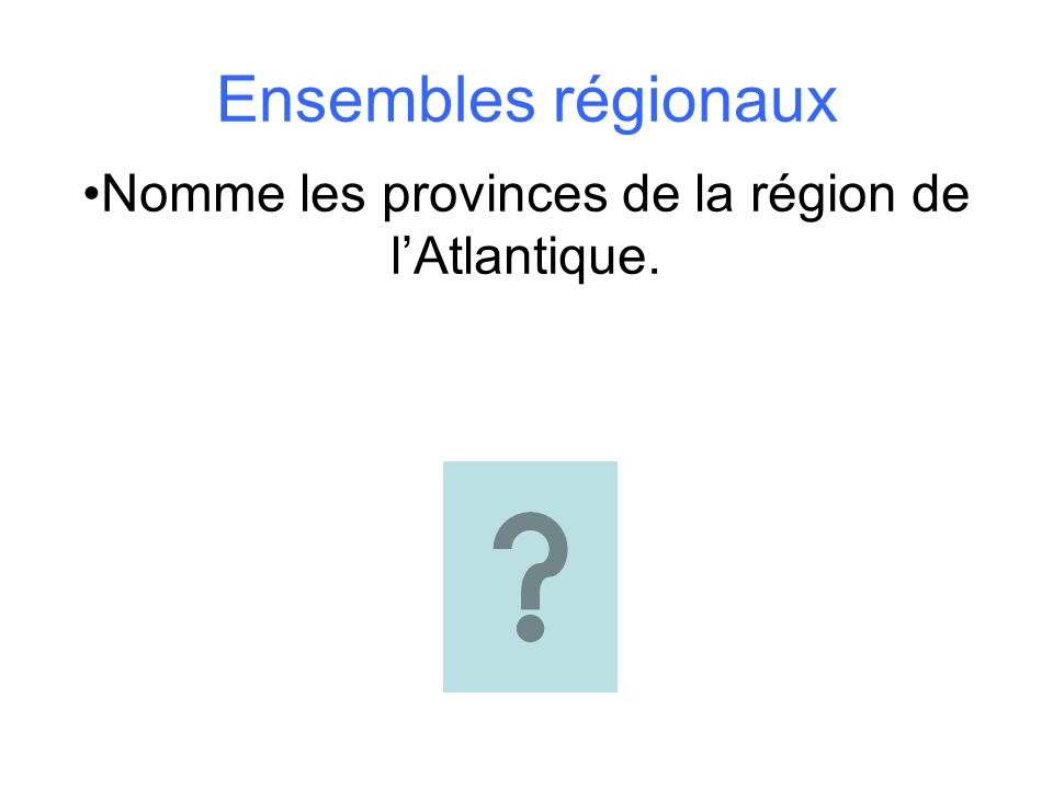 Ensembles régionaux Nomme les provinces de la région de lAtlantique.