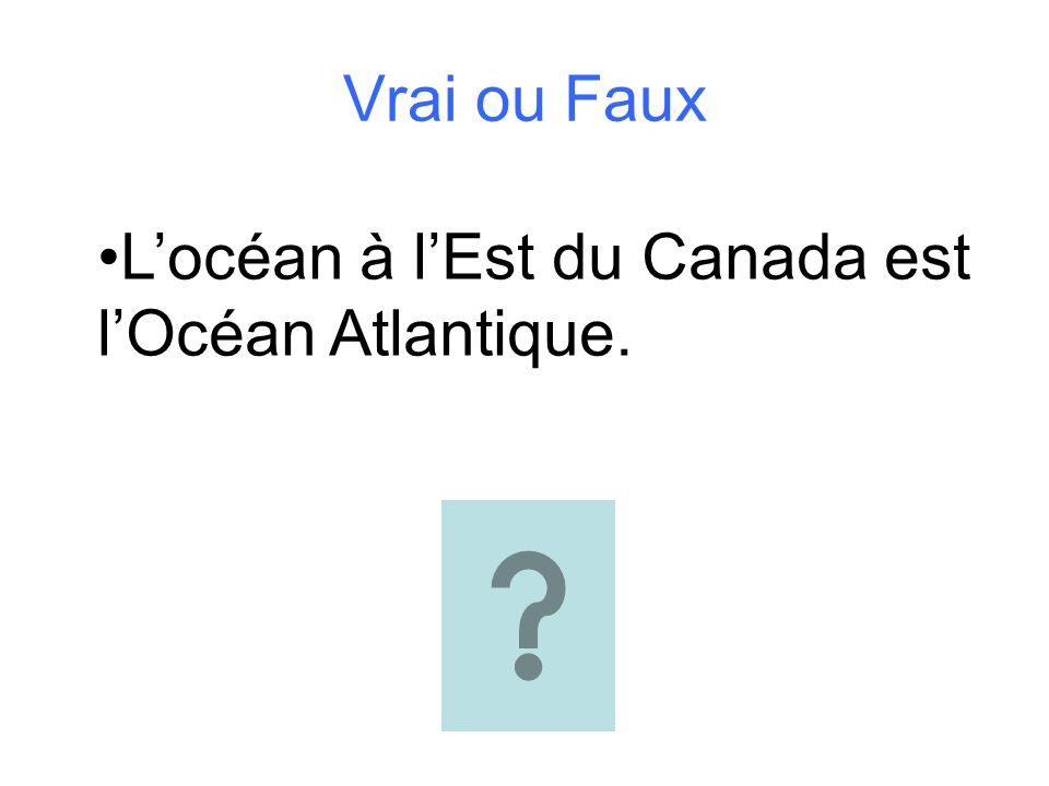 Vrai ou Faux Locéan à lEst du Canada est lOcéan Atlantique.