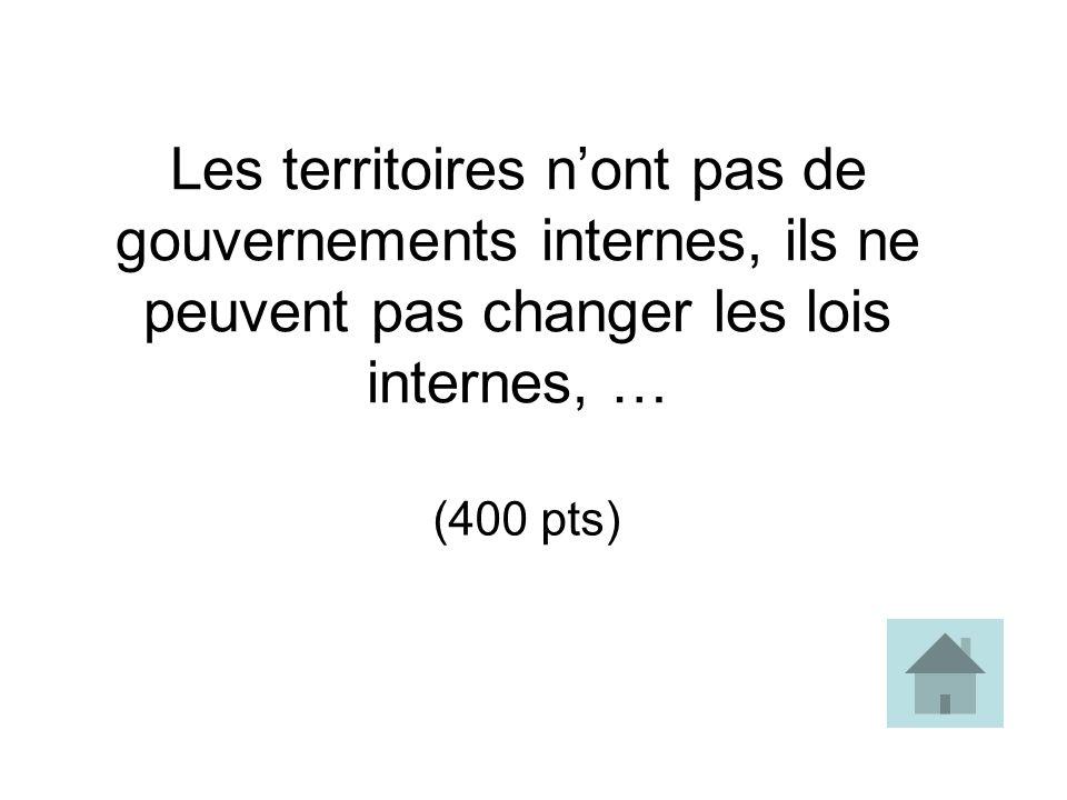 Les territoires nont pas de gouvernements internes, ils ne peuvent pas changer les lois internes, … (400 pts)
