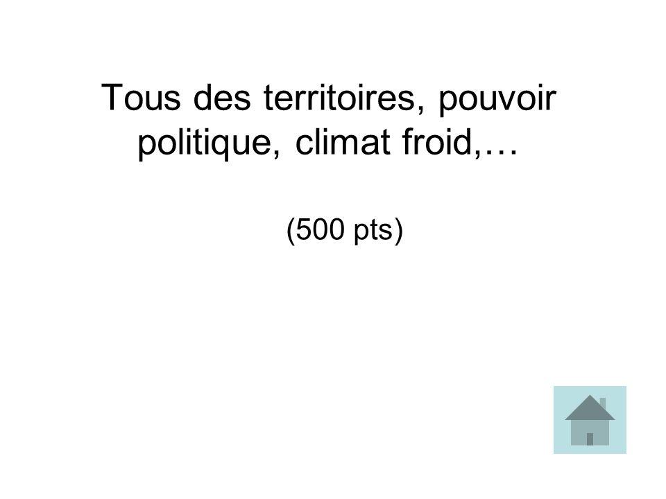 Tous des territoires, pouvoir politique, climat froid,… (500 pts)