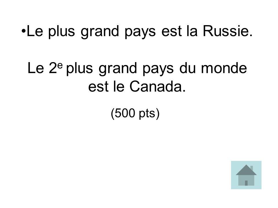 Le plus grand pays est la Russie. Le 2 e plus grand pays du monde est le Canada. (500 pts)