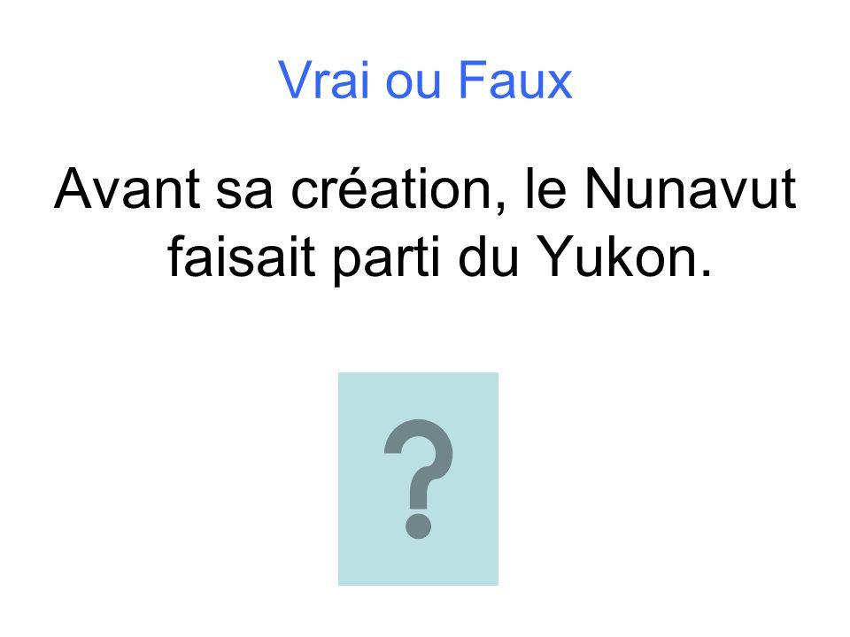 Vrai ou Faux Avant sa création, le Nunavut faisait parti du Yukon.