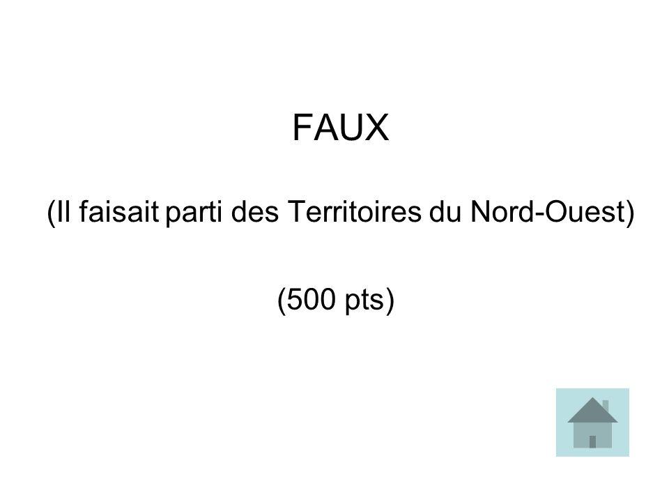 FAUX (Il faisait parti des Territoires du Nord-Ouest) (500 pts)