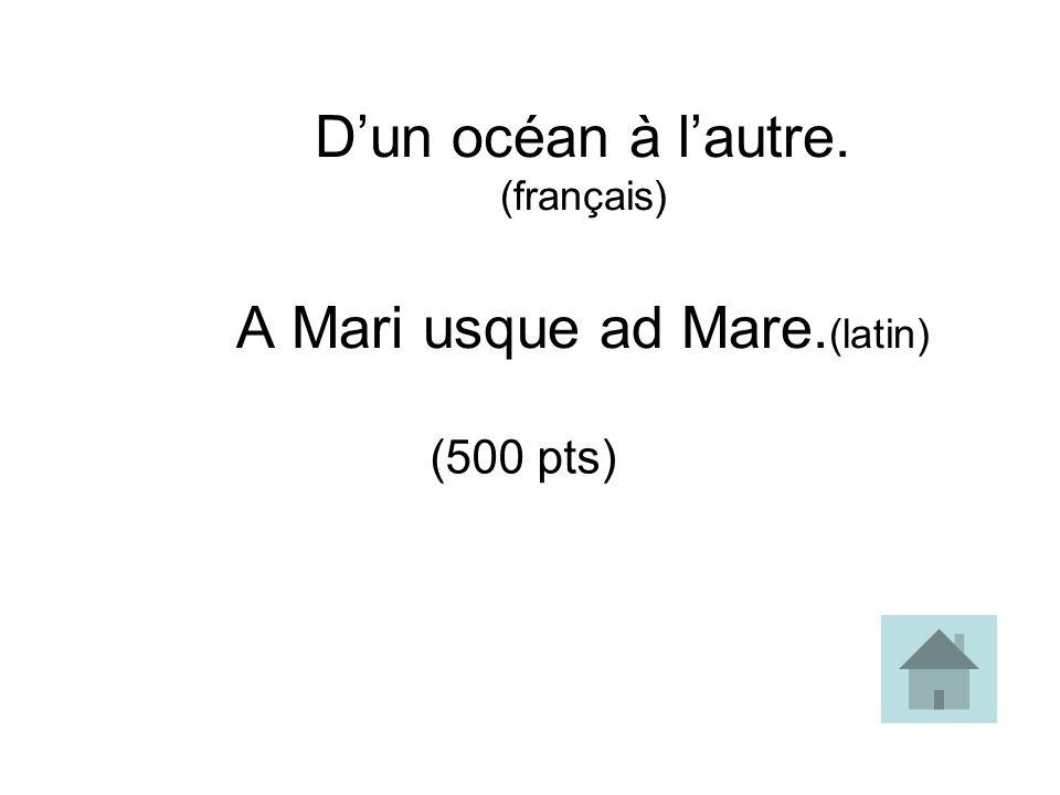 Dun océan à lautre. (français) A Mari usque ad Mare. (latin) (500 pts)