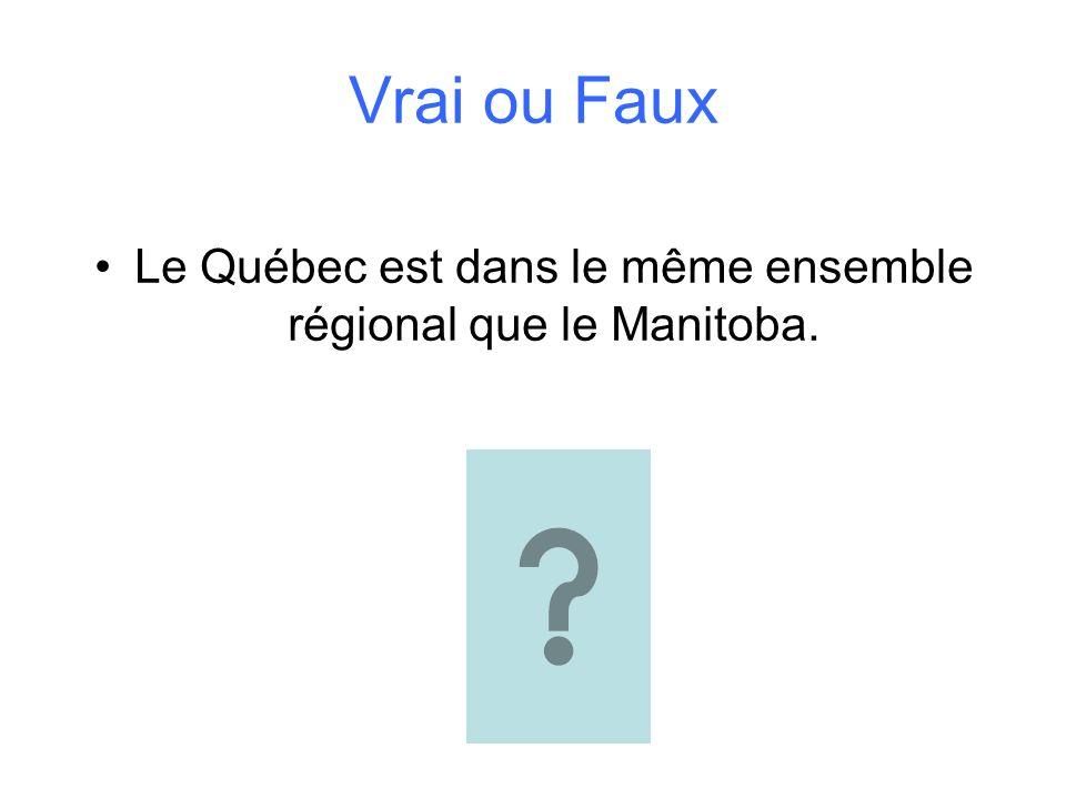 Vrai ou Faux Le Québec est dans le même ensemble régional que le Manitoba.