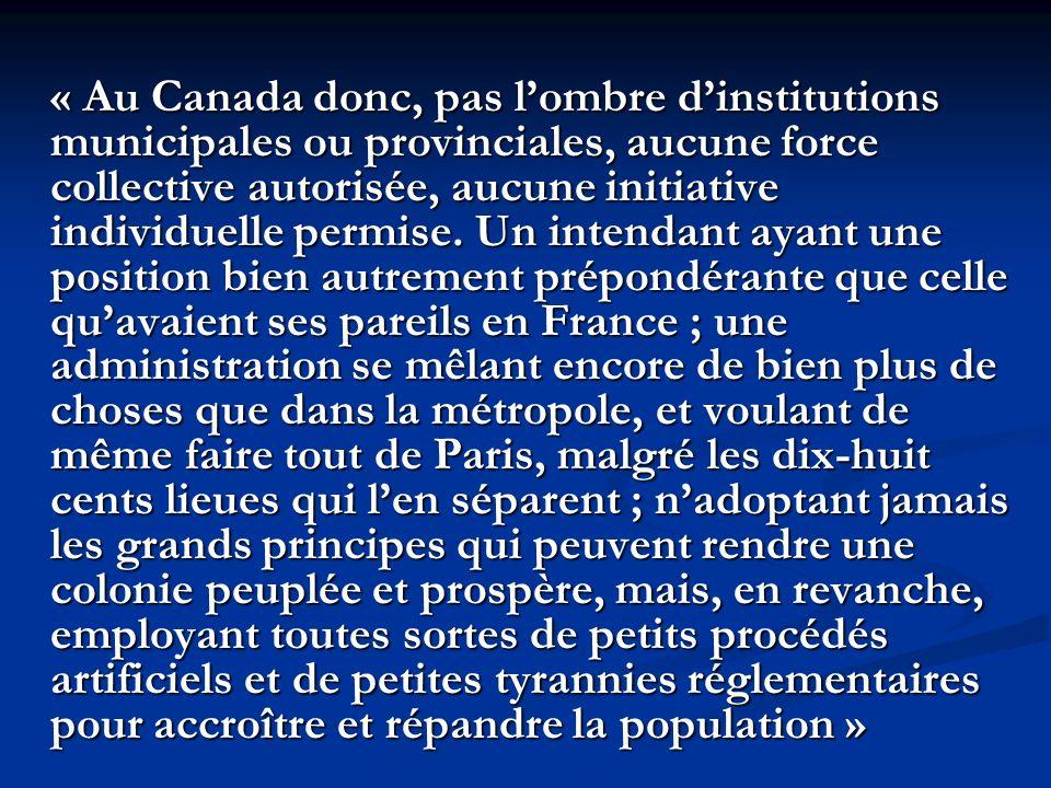 « Au Canada donc, pas lombre dinstitutions municipales ou provinciales, aucune force collective autorisée, aucune initiative individuelle permise.