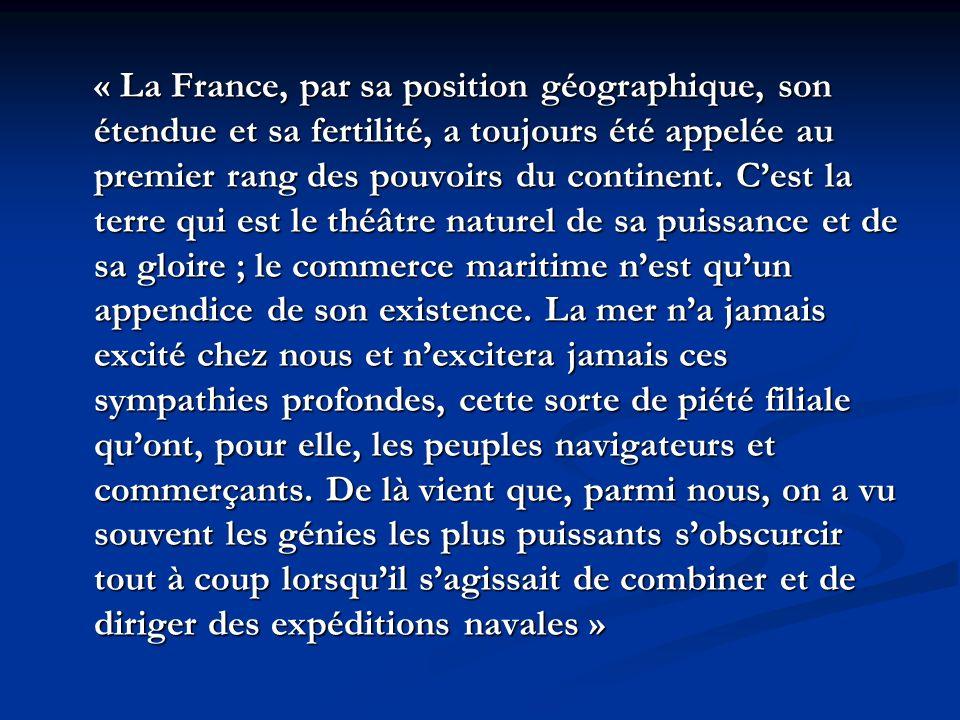« La France, par sa position géographique, son étendue et sa fertilité, a toujours été appelée au premier rang des pouvoirs du continent.