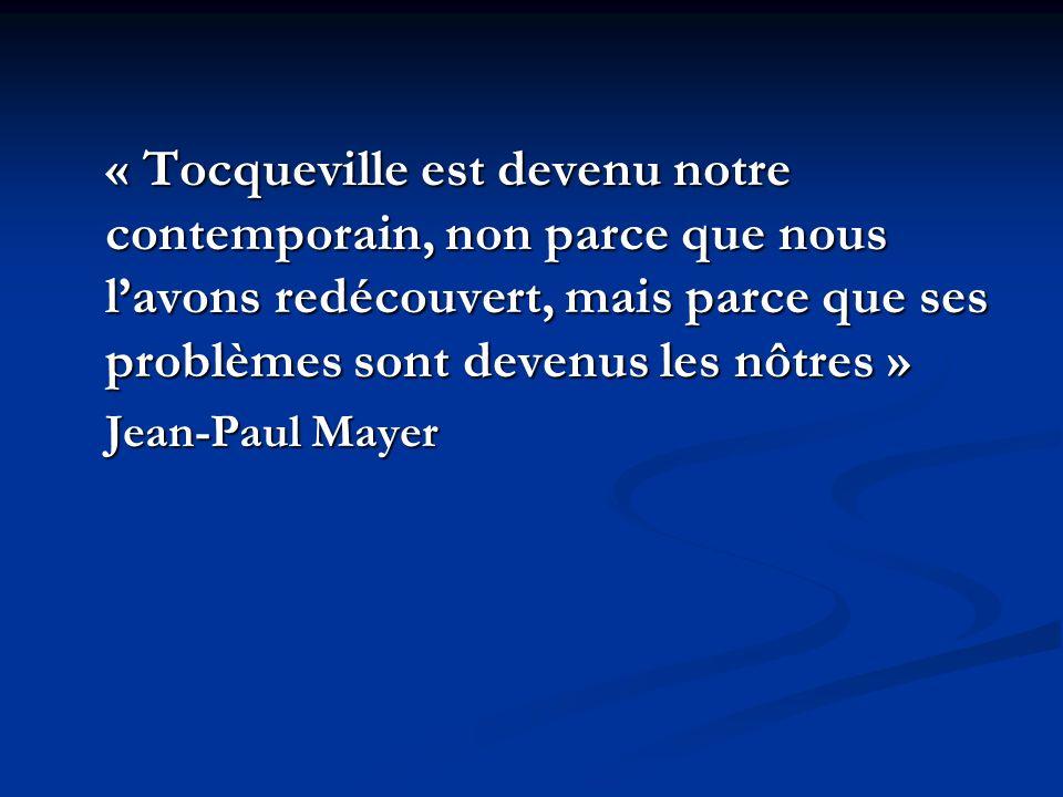 « Tocqueville est devenu notre contemporain, non parce que nous lavons redécouvert, mais parce que ses problèmes sont devenus les nôtres » Jean-Paul Mayer