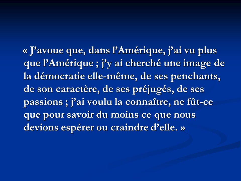 « Javoue que, dans lAmérique, jai vu plus que lAmérique ; jy ai cherché une image de la démocratie elle-même, de ses penchants, de son caractère, de ses préjugés, de ses passions ; jai voulu la connaître, ne fût-ce que pour savoir du moins ce que nous devions espérer ou craindre delle.