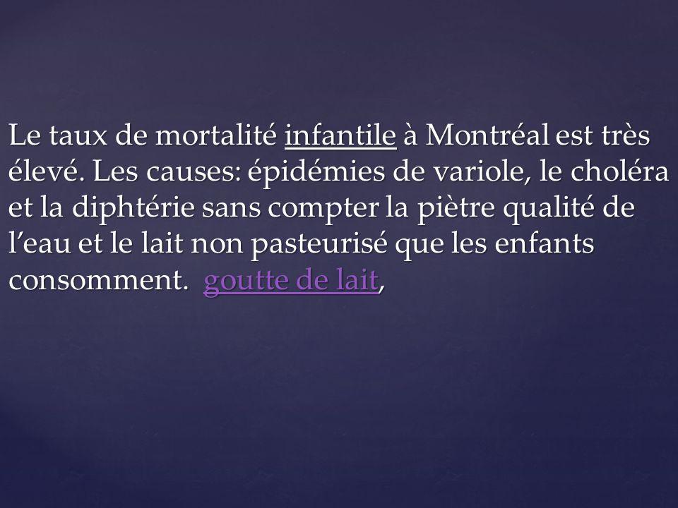 Le taux de mortalité infantile à Montréal est très élevé. Les causes: épidémies de variole, le choléra et la diphtérie sans compter la piètre qualité