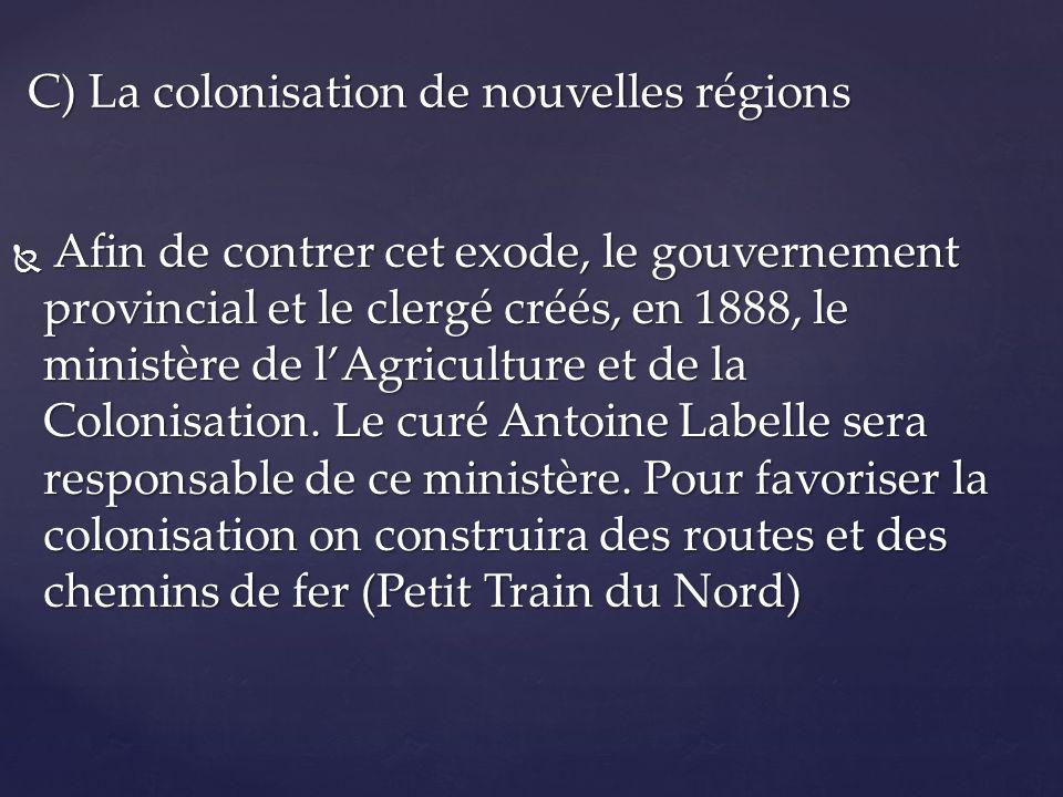 Afin de contrer cet exode, le gouvernement provincial et le clergé créés, en 1888, le ministère de lAgriculture et de la Colonisation. Le curé Antoine