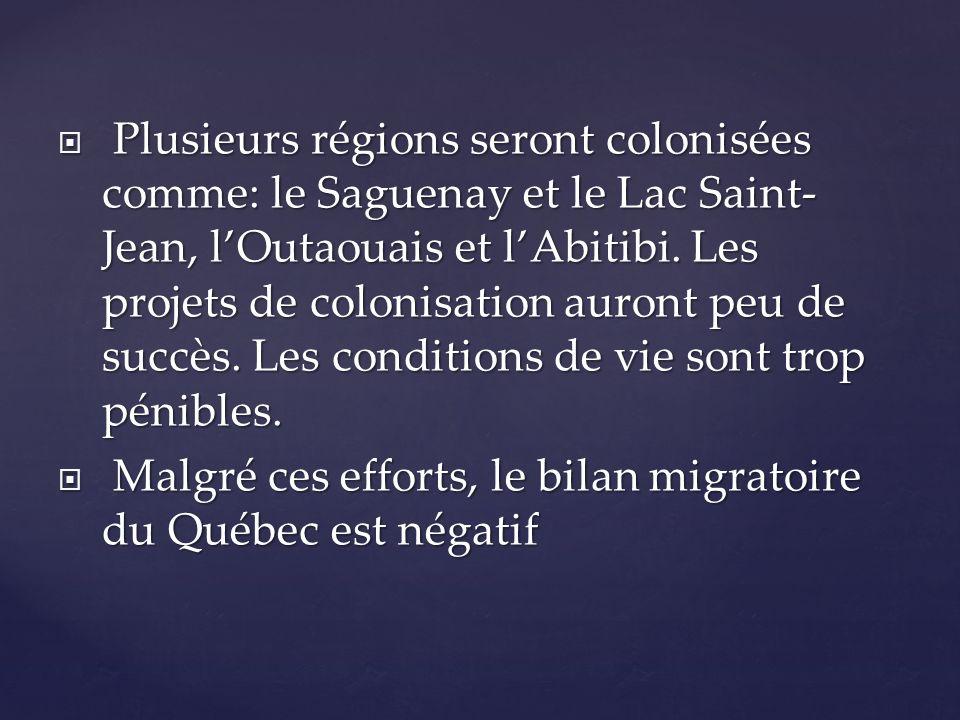 Plusieurs régions seront colonisées comme: le Saguenay et le Lac Saint- Jean, lOutaouais et lAbitibi. Les projets de colonisation auront peu de succès