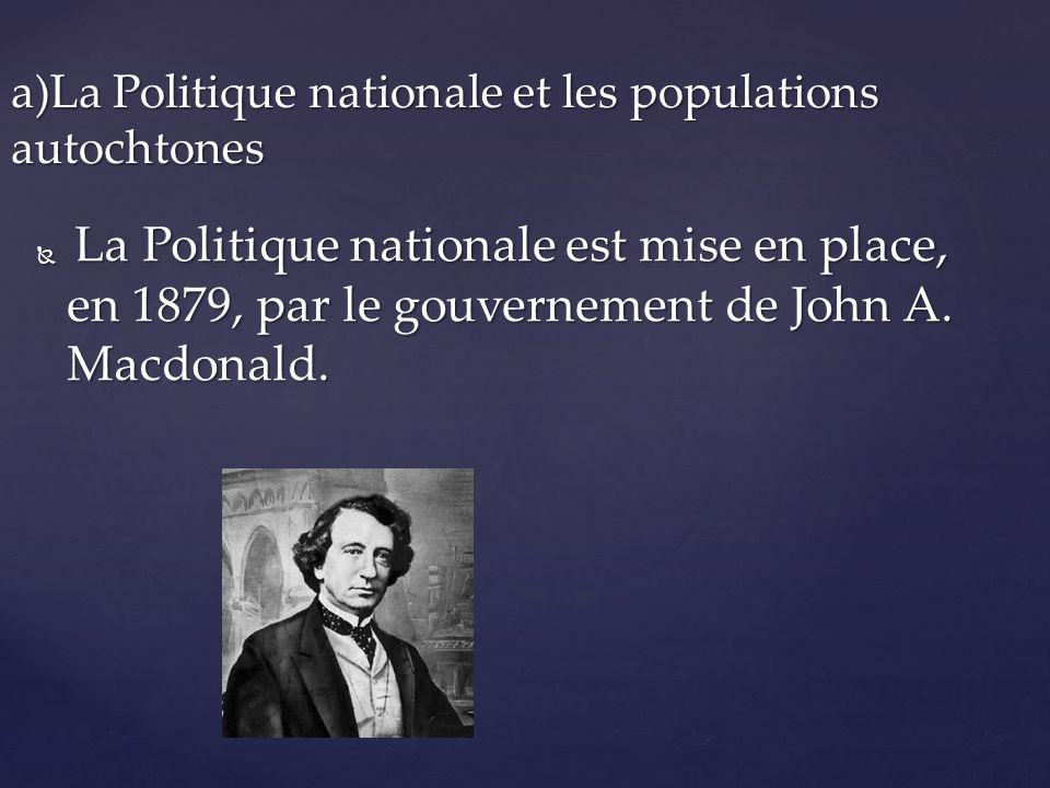 L La Politique nationale est mise en place, en 1879, par le gouvernement de John A. Macdonald. a)La Politique nationale et les populations autochtones