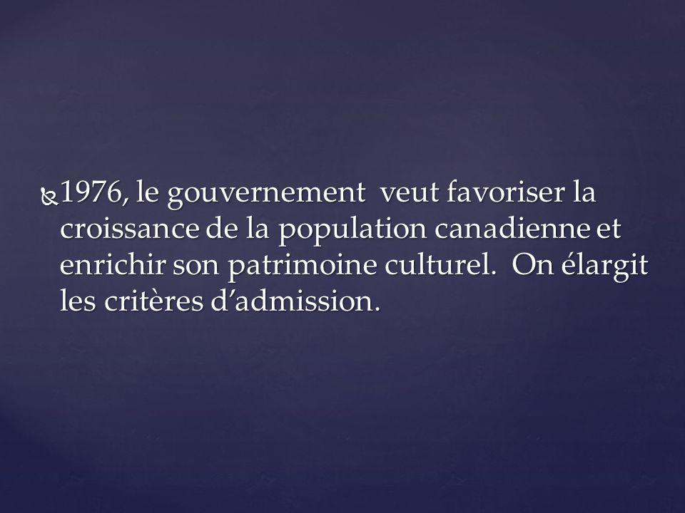 1976, le gouvernement veut favoriser la croissance de la population canadienne et enrichir son patrimoine culturel. On élargit les critères dadmission
