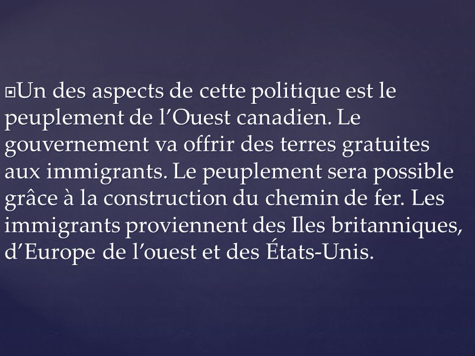 Un des aspects de cette politique est le peuplement de lOuest canadien. Le gouvernement va offrir des terres gratuites aux immigrants. Le peuplement s