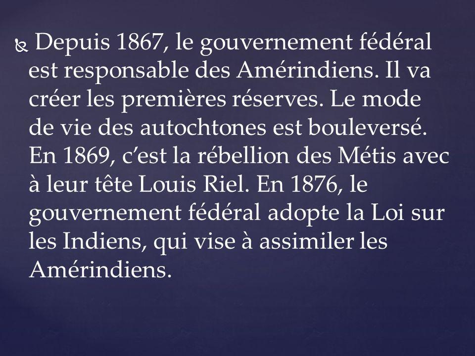 Depuis 1867, le gouvernement fédéral est responsable des Amérindiens. Il va créer les premières réserves. Le mode de vie des autochtones est boulevers