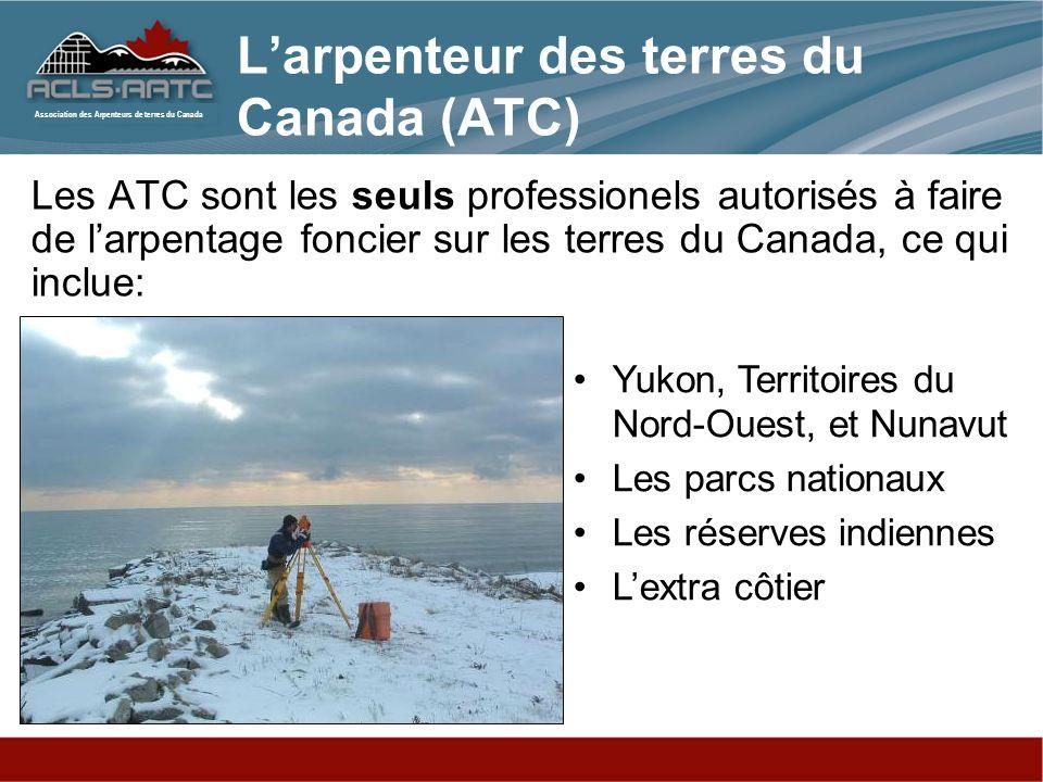 Association des Arpenteurs de terres du Canada Les ATC sont les seuls professionels autorisés à faire de larpentage foncier sur les terres du Canada, ce qui inclue: Yukon, Territoires du Nord-Ouest, et Nunavut Les parcs nationaux Les réserves indiennes Lextra côtier Larpenteur des terres du Canada (ATC)